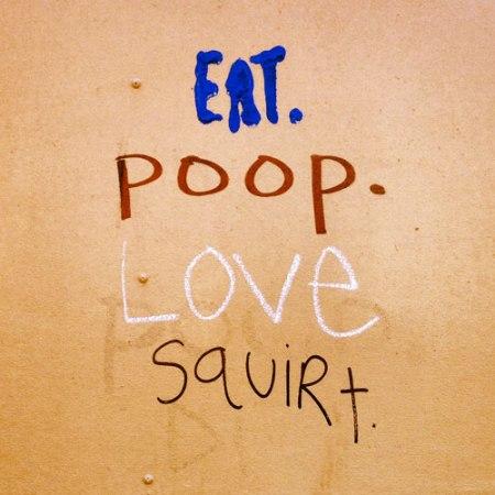 Eat. Poop. Love. Squirt.